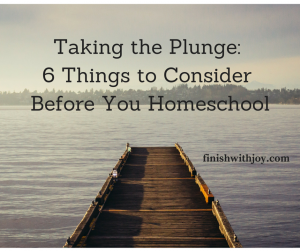 Taking the Plunge: 6 Things to Consider Before Homeschooling
